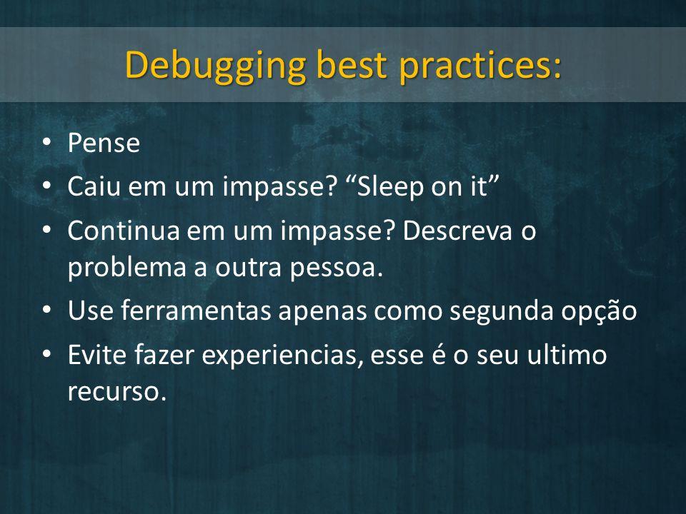 Debugging best practices: Pense Caiu em um impasse? Sleep on it Continua em um impasse? Descreva o problema a outra pessoa. Use ferramentas apenas com