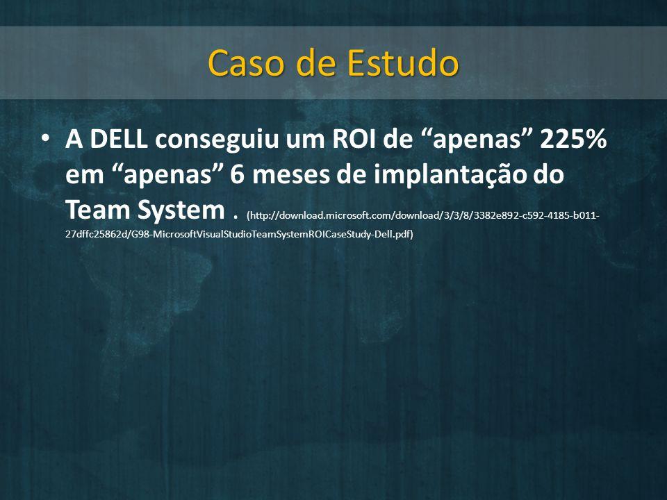 Caso de Estudo A DELL conseguiu um ROI de apenas 225% em apenas 6 meses de implantação do Team System. (http://download.microsoft.com/download/3/3/8/3