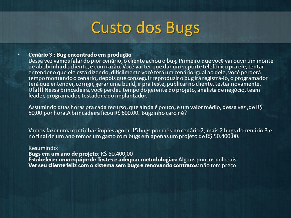 Custo dos Bugs Cenário 3 : Bug encontrado em produção Dessa vez vamos falar do pior cenário, o cliente achou o bug. Primeiro que você vai ouvir um mon