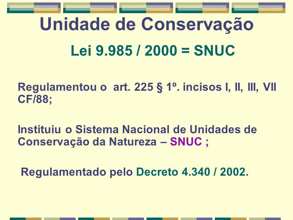Unidade de Conservação Lei 9.985 / 2000 = SNUC Regulamentou o art. 225 § 1º. incisos I, II, III, VII CF/88; Instituiu o Sistema Nacional de Unidades d