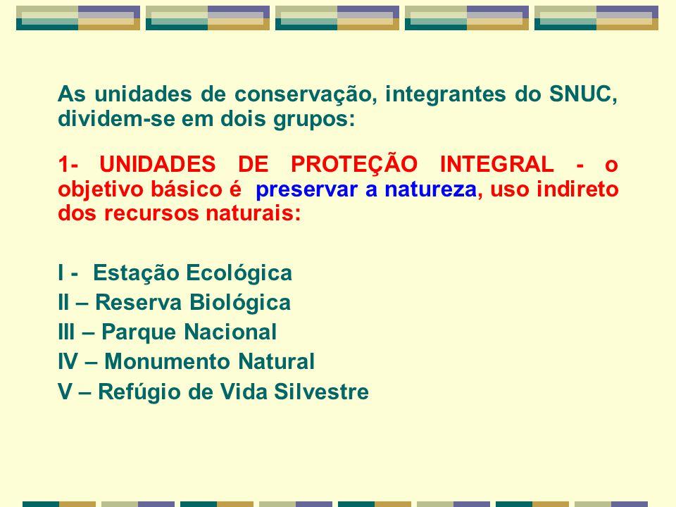 As unidades de conservação, integrantes do SNUC, dividem-se em dois grupos: 1- UNIDADES DE PROTEÇÃO INTEGRAL - o objetivo básico é preservar a naturez