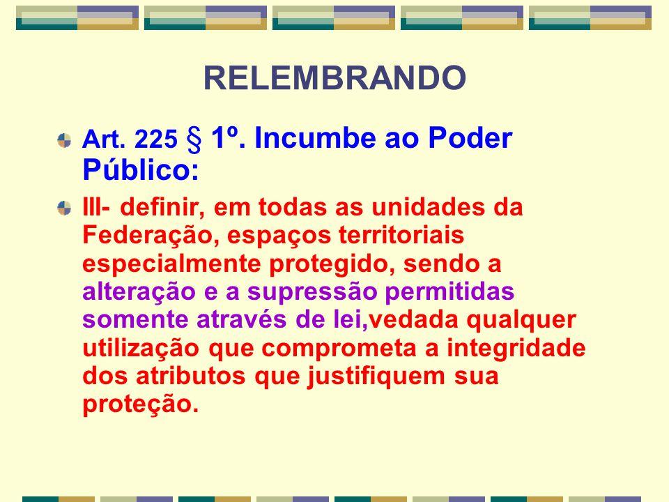 RELEMBRANDO Art. 225 § 1º. Incumbe ao Poder Público: III- definir, em todas as unidades da Federação, espaços territoriais especialmente protegido, se