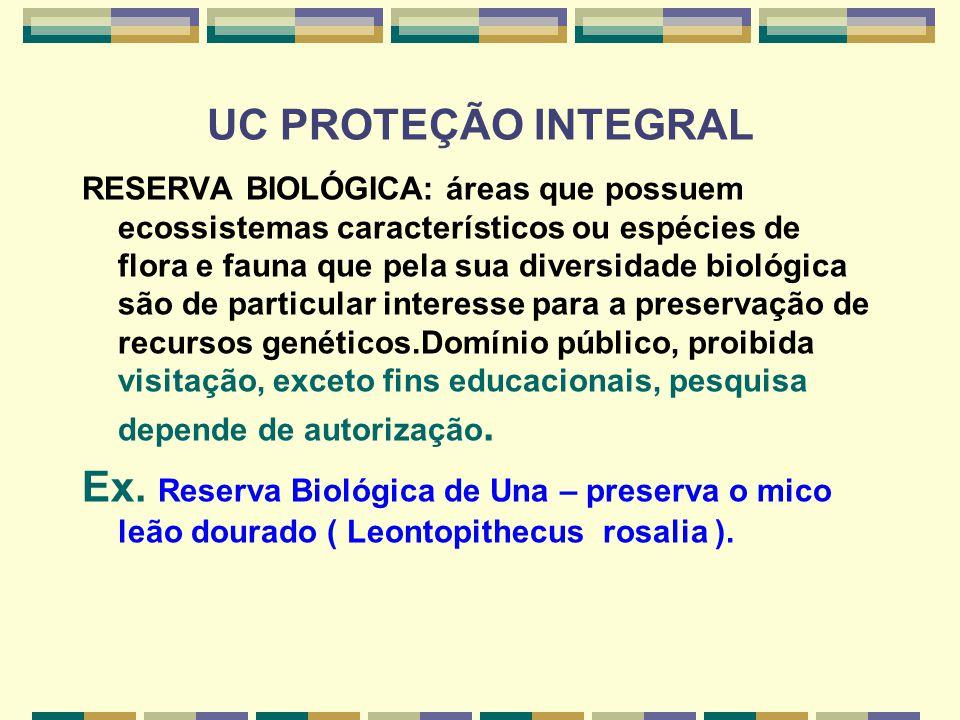 UC PROTEÇÃO INTEGRAL RESERVA BIOLÓGICA: áreas que possuem ecossistemas característicos ou espécies de flora e fauna que pela sua diversidade biológica