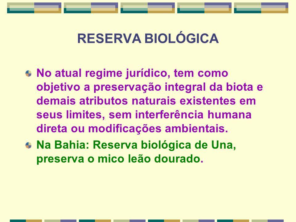 RESERVA BIOLÓGICA No atual regime jurídico, tem como objetivo a preservação integral da biota e demais atributos naturais existentes em seus limites,