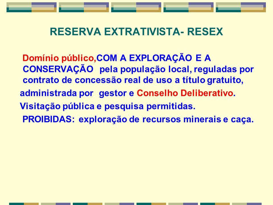 RESERVA EXTRATIVISTA- RESEX Domínio público,COM A EXPLORAÇÃO E A CONSERVAÇÃO pela população local, reguladas por contrato de concessão real de uso a t