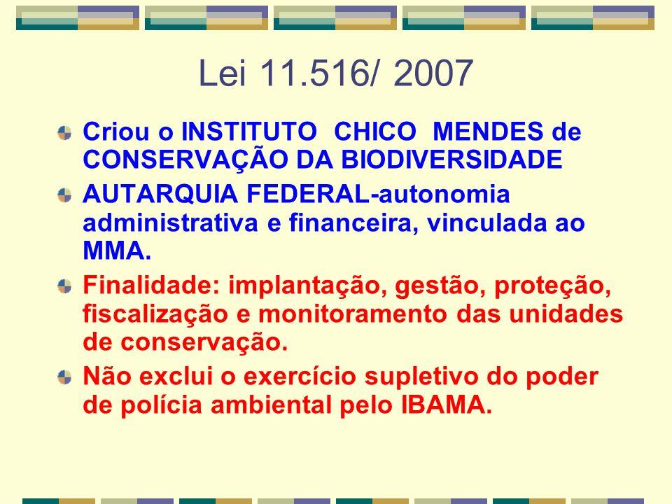 Lei 11.516/ 2007 Criou o INSTITUTO CHICO MENDES de CONSERVAÇÃO DA BIODIVERSIDADE AUTARQUIA FEDERAL-autonomia administrativa e financeira, vinculada ao