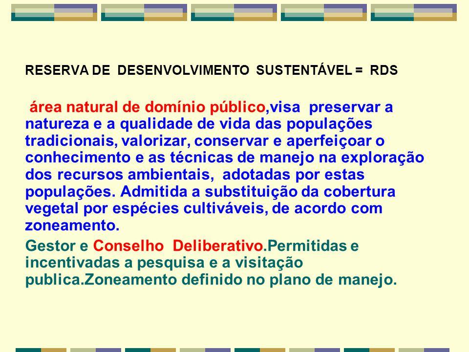 RESERVA DE DESENVOLVIMENTO SUSTENTÁVEL = RDS área natural de domínio público,visa preservar a natureza e a qualidade de vida das populações tradiciona