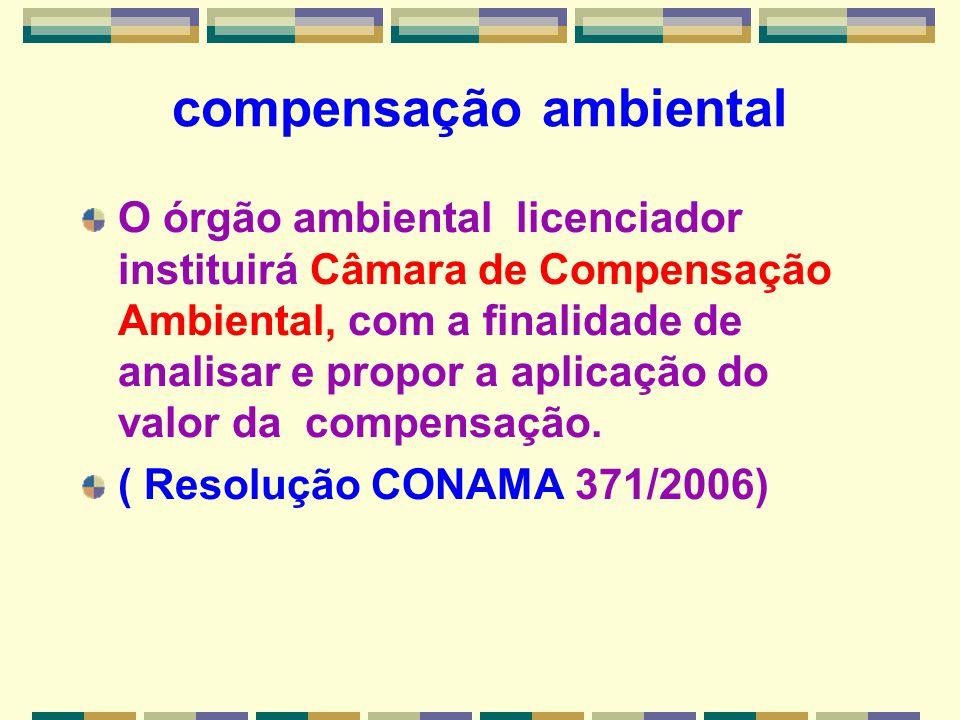 compensação ambiental O órgão ambiental licenciador instituirá Câmara de Compensação Ambiental, com a finalidade de analisar e propor a aplicação do v