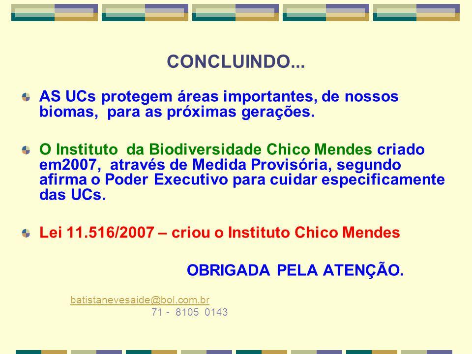 CONCLUINDO... AS UCs protegem áreas importantes, de nossos biomas, para as próximas gerações. O Instituto da Biodiversidade Chico Mendes criado em2007