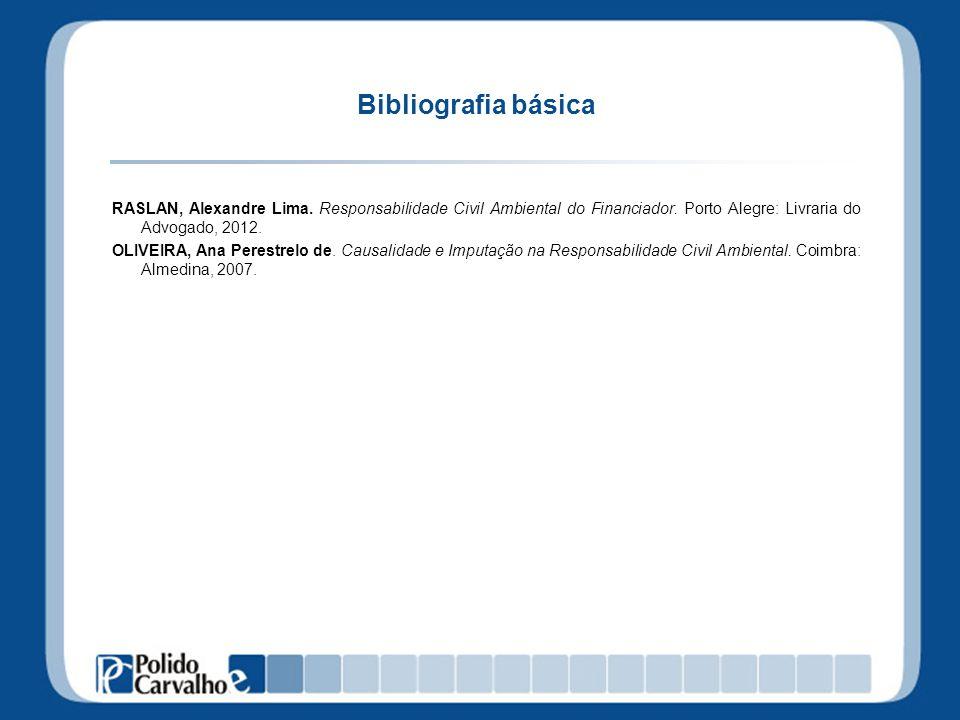 Bibliografia básica RASLAN, Alexandre Lima. Responsabilidade Civil Ambiental do Financiador. Porto Alegre: Livraria do Advogado, 2012. OLIVEIRA, Ana P