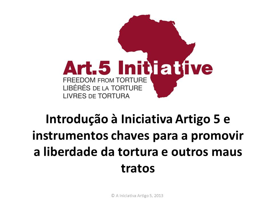 A Iniciativa Artigo 5 O nosso nome vem do: – Artigo 5 da Declaração Universal dos Direitos Humanos – Artigo 5 da Carta Africana sobre os Direitos Humanos e dos Povos A5I trabalha para a prevenção e erradicação da tortura e outros tratamentos cruéis, desumanos e degradantes na África A5I apoia as instituições africanas para cumprir os padrões estabelecidos pela Convenção das Nações Unidas contra a Tortura (a CCT) e a Carta Africana dos Direitos Humanos e dos Povos (CaADHP) © A Iniciativa Artigo 5, 2013