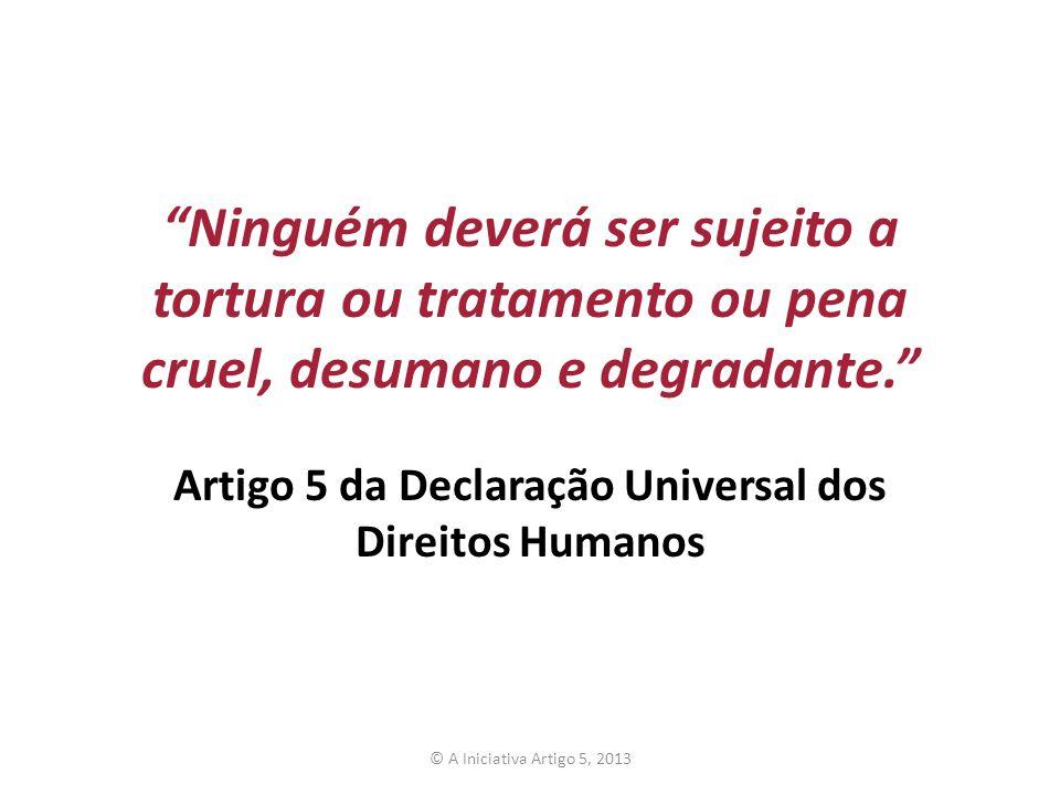 Ninguém deverá ser sujeito a tortura ou tratamento ou pena cruel, desumano e degradante. Artigo 5 da Declaração Universal dos Direitos Humanos © A Ini