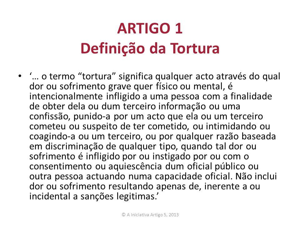 ARTIGO 1 Definição da Tortura … o termo tortura significa qualquer acto através do qual dor ou sofrimento grave quer físico ou mental, é intencionalme