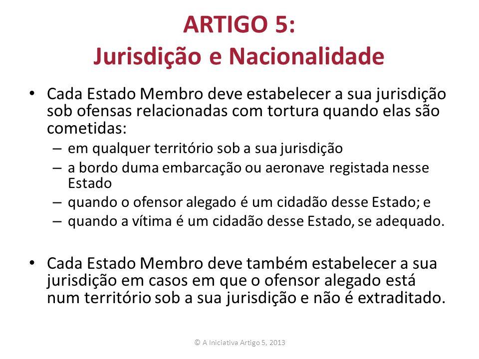ARTIGO 5: Jurisdição e Nacionalidade Cada Estado Membro deve estabelecer a sua jurisdição sob ofensas relacionadas com tortura quando elas são cometid
