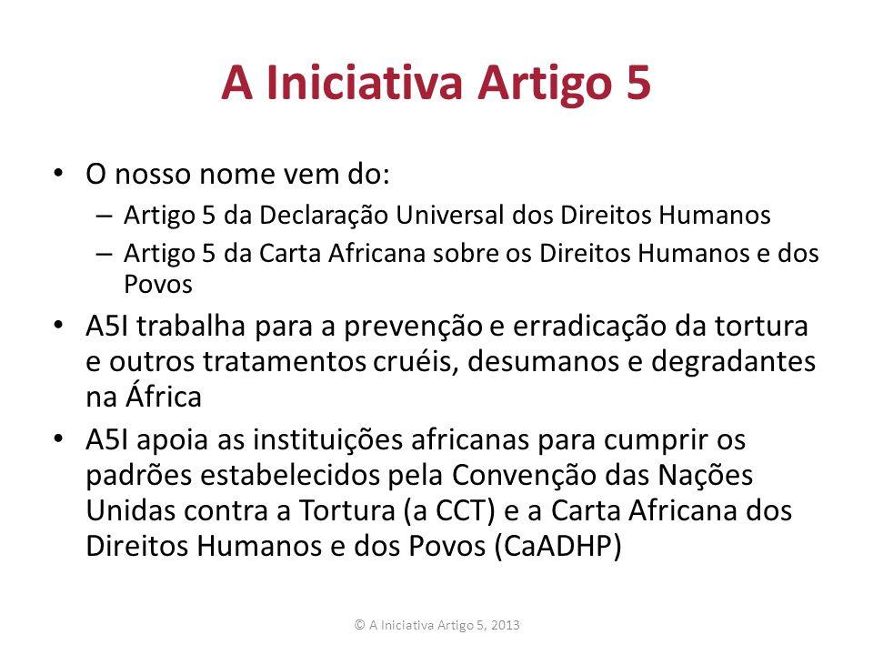 A Iniciativa Artigo 5 O nosso nome vem do: – Artigo 5 da Declaração Universal dos Direitos Humanos – Artigo 5 da Carta Africana sobre os Direitos Huma