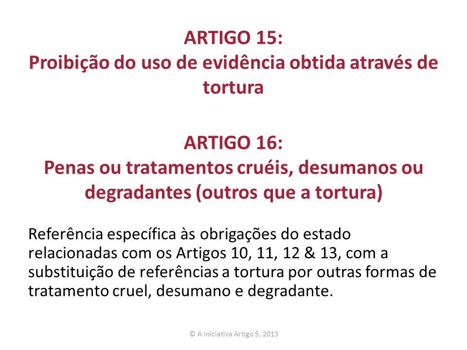 ARTIGO 15: Proibição do uso de evidência obtida através de tortura Referência específica às obrigações do estado relacionadas com os Artigos 10, 11, 1