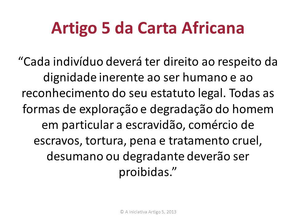 Artigo 5 da Carta Africana Cada indivíduo deverá ter direito ao respeito da dignidade inerente ao ser humano e ao reconhecimento do seu estatuto legal