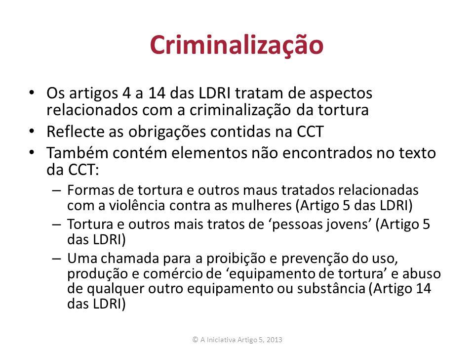 Criminalização Os artigos 4 a 14 das LDRI tratam de aspectos relacionados com a criminalização da tortura Reflecte as obrigações contidas na CCT També
