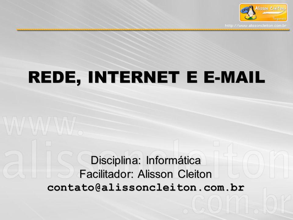 Disciplina: Informática Facilitador: Alisson Cleiton contato@alissoncleiton.com.br REDE, INTERNET E E-MAIL