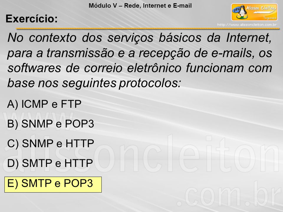 No contexto dos serviços básicos da Internet, para a transmissão e a recepção de e-mails, os softwares de correio eletrônico funcionam com base nos seguintes protocolos: A) ICMP e FTP B) SNMP e POP3 C) SNMP e HTTP D) SMTP e HTTP E) SMTP e POP3 Módulo V – Rede, Internet e E-mail Exercício: