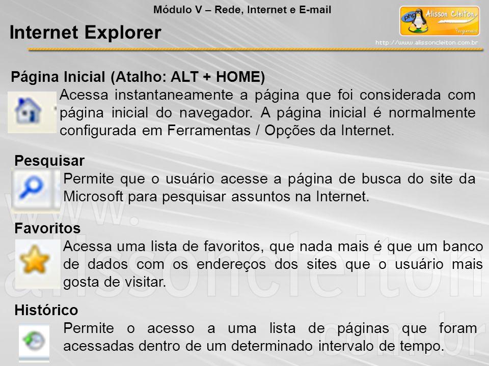 Módulo V – Rede, Internet e E-mail Internet Explorer Página Inicial (Atalho: ALT + HOME) Acessa instantaneamente a página que foi considerada com pági