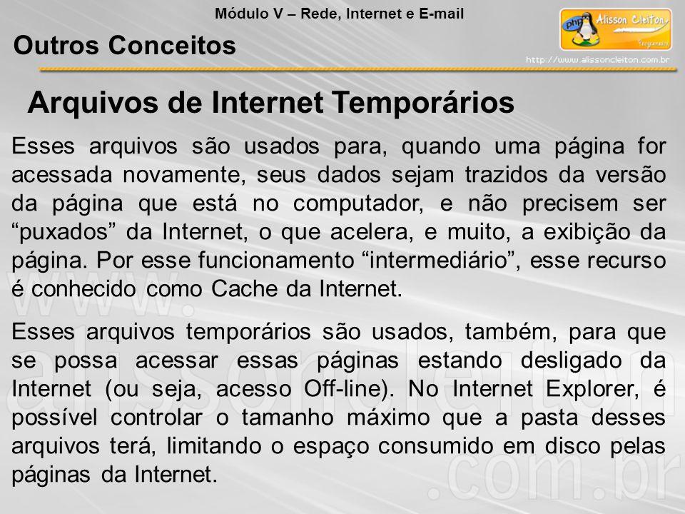 Arquivos de Internet Temporários Esses arquivos são usados para, quando uma página for acessada novamente, seus dados sejam trazidos da versão da página que está no computador, e não precisem ser puxados da Internet, o que acelera, e muito, a exibição da página.