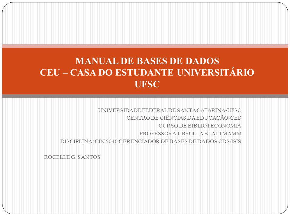 UNIVERSIDADE FEDERAL DE SANTA CATARINA-UFSC CENTRO DE CIÊNCIAS DA EDUCAÇÃO-CED CURSO DE BIBLIOTECONOMIA PROFESSORA:URSULLA BLATTMAMM DISCIPLINA: CIN 5046 GERENCIADOR DE BASES DE DADOS CDS/ISIS ROCELLE G.