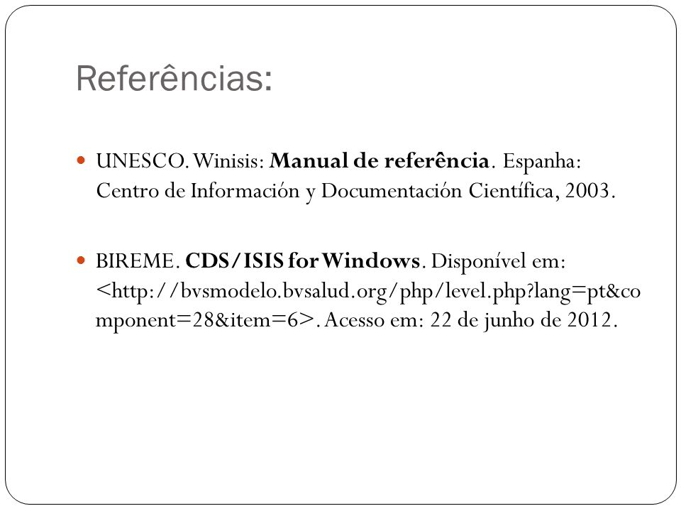 Referências: UNESCO. Winisis: Manual de referência. Espanha: Centro de Información y Documentación Científica, 2003. BIREME. CDS/ISIS for Windows. Dis