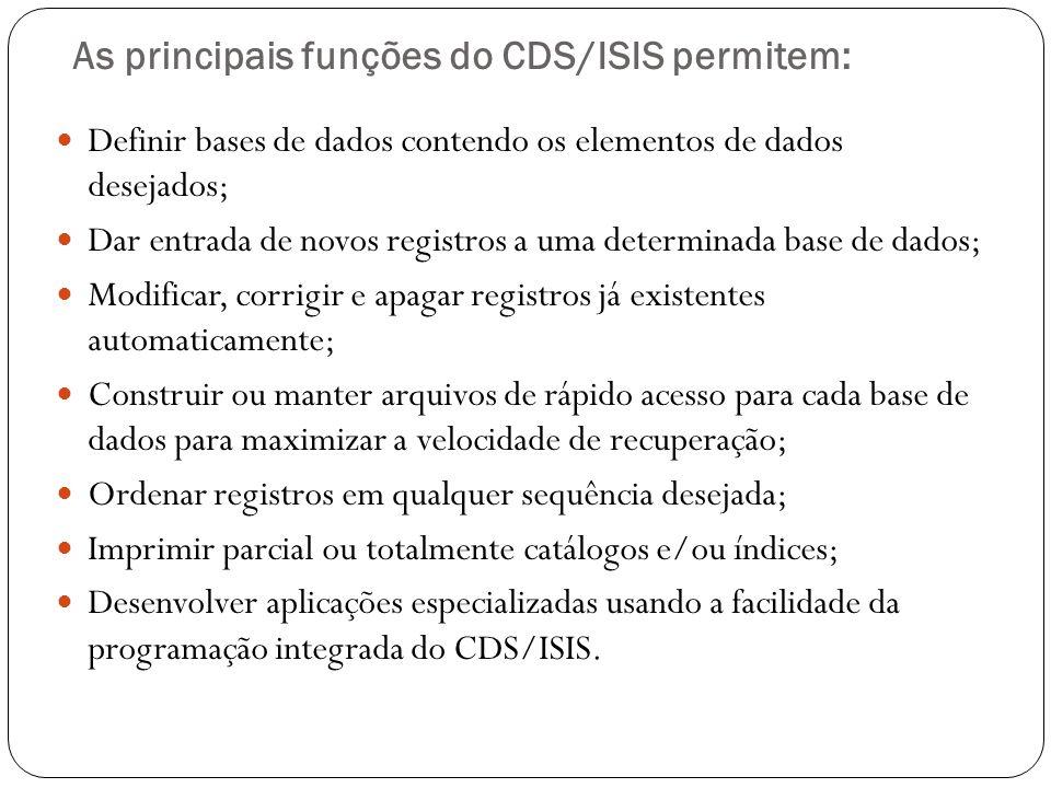 As principais funções do CDS/ISIS permitem: Definir bases de dados contendo os elementos de dados desejados; Dar entrada de novos registros a uma dete