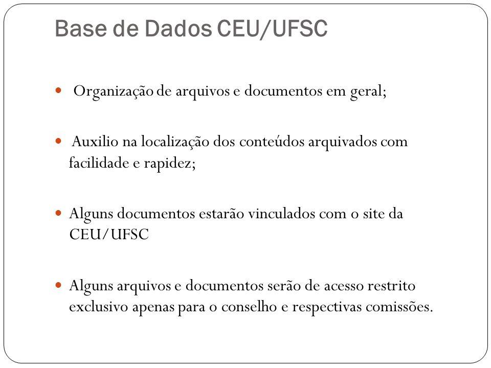 Base de Dados CEU/UFSC Organização de arquivos e documentos em geral; Auxilio na localização dos conteúdos arquivados com facilidade e rapidez; Alguns documentos estarão vinculados com o site da CEU/UFSC Alguns arquivos e documentos serão de acesso restrito exclusivo apenas para o conselho e respectivas comissões.