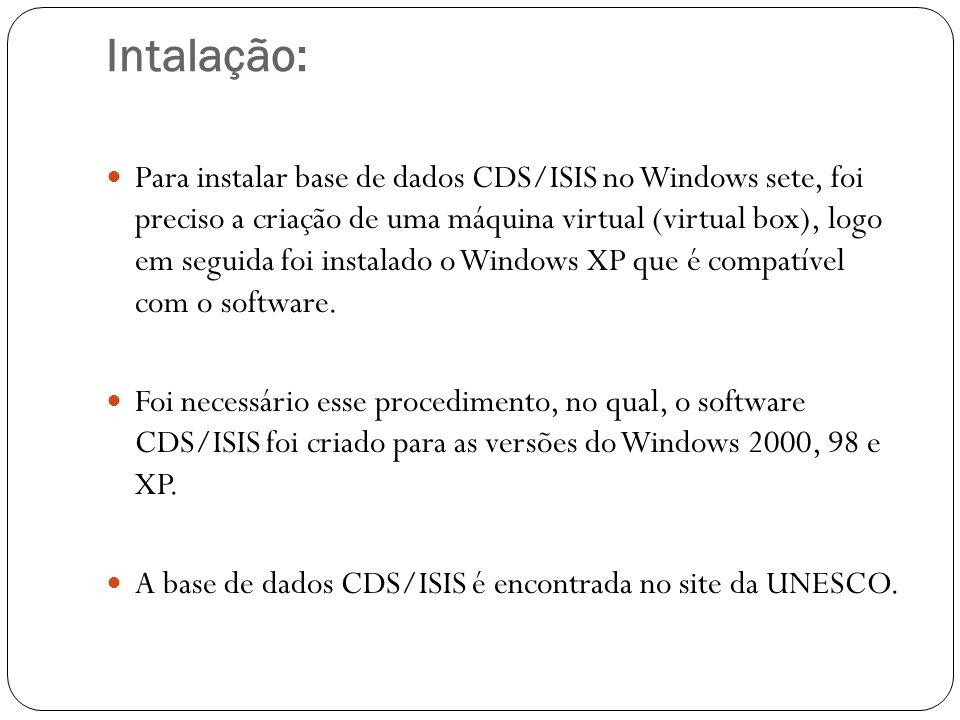 Intalação: Para instalar base de dados CDS/ISIS no Windows sete, foi preciso a criação de uma máquina virtual (virtual box), logo em seguida foi instalado o Windows XP que é compatível com o software.