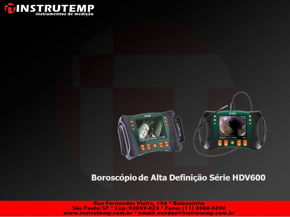 HDV600 – Boroscópio de Alta Definção Features: Display LCD TFT 5.7 Colorido 640 x 480 VGA – Alta Resolução para ambos Display e Câmera Cartão de Memória SD for captura de imagens (jpeg) or video (avi) para visualização no próprio display ou em outros monitores através de saída de vídeo Possibilidade de enviar imagens de video ao PC através de cabo USB Mini camera à prova dágua (IP57) com alta resolução com cabo flexível ou semi- rígido 4 lâmpadas LED intensidade luminosa ajustável Features: Display LCD TFT 5.7 Colorido 640 x 480 VGA – Alta Resolução para ambos Display e Câmera Cartão de Memória SD for captura de imagens (jpeg) or video (avi) para visualização no próprio display ou em outros monitores através de saída de vídeo Possibilidade de enviar imagens de video ao PC através de cabo USB Mini camera à prova dágua (IP57) com alta resolução com cabo flexível ou semi- rígido 4 lâmpadas LED intensidade luminosa ajustável Câmeras Dia.LengthType HDV-4CAM-1FMR$3.2004mm1.0mFlex HDV-5CAM-1FMR$2.2905.5mm1.0mFlex HDV-5CAM-3FR$3.2005.5mm3.0mFlex HDV-5CAM-3FMR$3.2005.5mm3.0mFlex HDV-5CAM-10FR$6.3505.5mm10.0mFlex HDV-5CAM-1RMR$2.2905.8mm1.0mRig.
