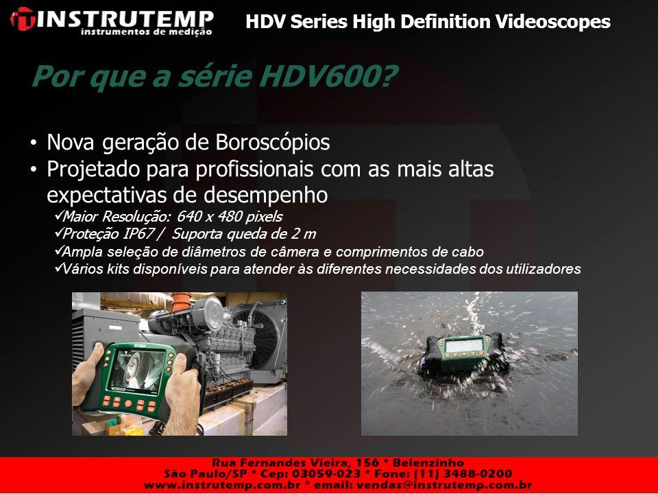 HDV Series High Definition Videoscopes Técnicos/Engenheiros Eletricistas Inspeção em eltetrodutos e transformadores Industrial Technicians/Engineers Inspeções em motores, turbinas e tubulações Técnicos/Engenheiro de Aviação Manutenção Refinarias Inspeções de tubulações e válvulas Soldadores Inspeções de solda Policiais Vigilância e Fiscalização Técnicos HVAC Inspeção na área de aquecimento, ventilação e refrigeração Encanadores Inspeção de tubulações de esgoto Usuários e Aplicações