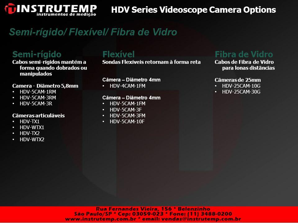 HDV Series Videoscope Camera Options Padrão Câmeras padrão tem ponto focal de 6mm ao infinito Câmeras com Diâmetro 5.5mm HDV-5CAM-3F HDV-5CAM-10F Câmeras com Diâmetro 5.8mm HDV-5CAM-3R Câmeras com Diâmetro 6mm HDV-TX1 HDV-WTX1 HDV-TX2 HDV-WTX2 Câmeras com Diâmetro 25mm HDV-25CAM-10G HDV-25CAM-30G Lentes Padrão / Macro Macro Câmeras macro são destinadas à visualização próxima com ponto focal de 20 a 60mm Câmeras com Diâmetro 4mm HDV-4CAM-1FM Câmeras com Diâmetro 5.5mm HDV-5CAM-1FM HDV-5CAM-3FM Câmeras com Diâmetro 5.8mm HDV-5CAM-1RM HDV-5CAM-3RM
