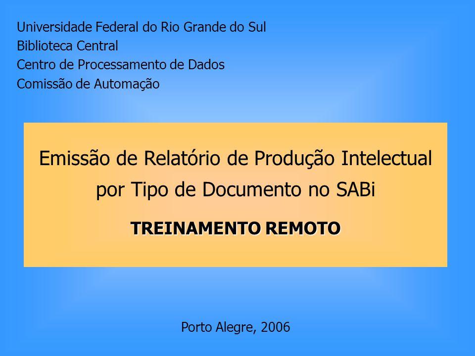 Universidade Federal do Rio Grande do Sul Biblioteca Central Centro de Processamento de Dados Comissão de Automação Emissão de Relatório de Produção Intelectual por Tipo de Documento no SABi TREINAMENTO REMOTO Porto Alegre, 2006