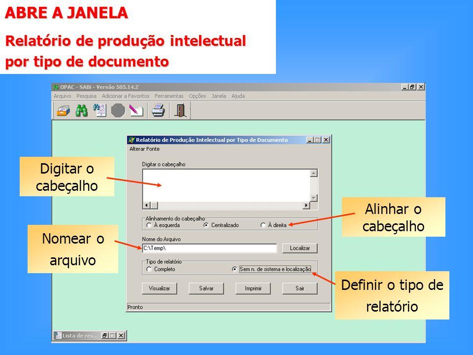 ABRE A JANELA Relatório de produção intelectual por tipo de documento Digitar o cabeçalho Nomear o arquivo Alinhar o cabeçalho Definir o tipo de relatório