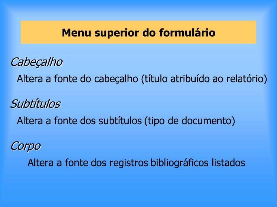 Menu superior do formulário Cabeçalho Altera a fonte do cabeçalho (título atribuído ao relatório)Subtítulos Altera a fonte dos subtítulos (tipo de documento)Corpo Altera a fonte dos registros bibliográficos listados