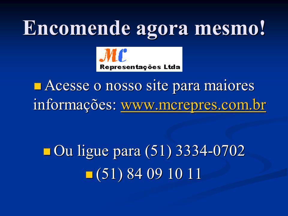 Encomende agora mesmo! Acesse o nosso site para maiores informações: www.mcrepres.com.br Acesse o nosso site para maiores informações: www.mcrepres.co