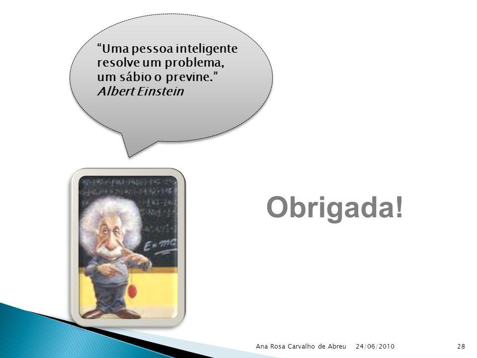 24/06/2010 Ana Rosa Carvalho de Abreu28 Uma pessoa inteligente resolve um problema, um sábio o previne. Albert Einstein Obrigada!