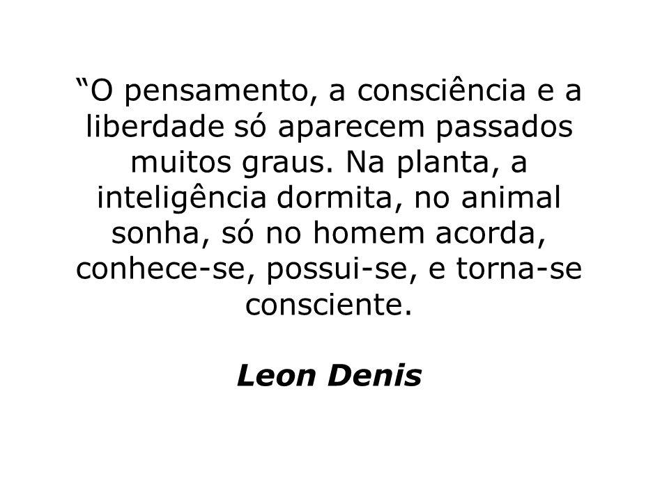 O pensamento, a consciência e a liberdade só aparecem passados muitos graus. Na planta, a inteligência dormita, no animal sonha, só no homem acorda, c