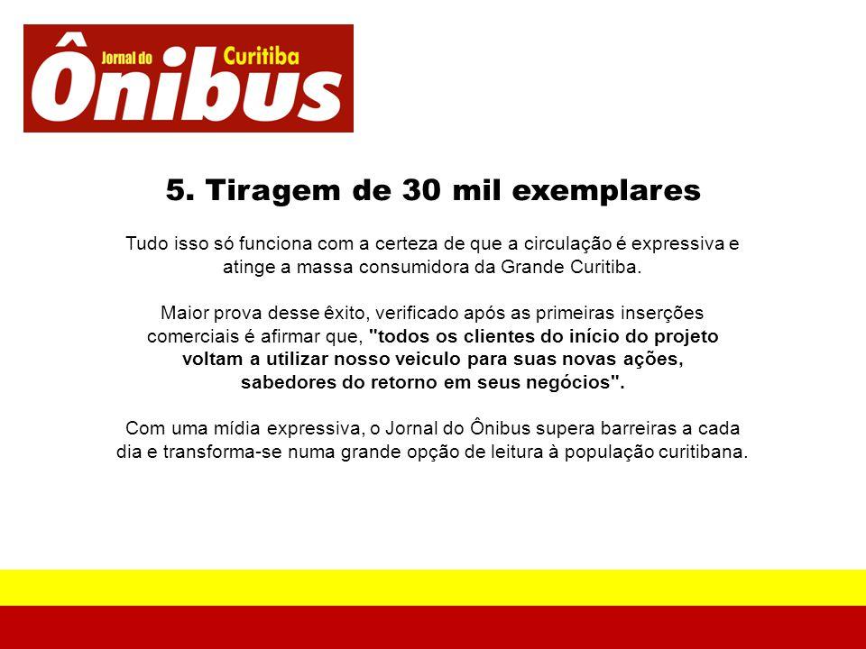 5. Tiragem de 30 mil exemplares Tudo isso só funciona com a certeza de que a circulação é expressiva e atinge a massa consumidora da Grande Curitiba.