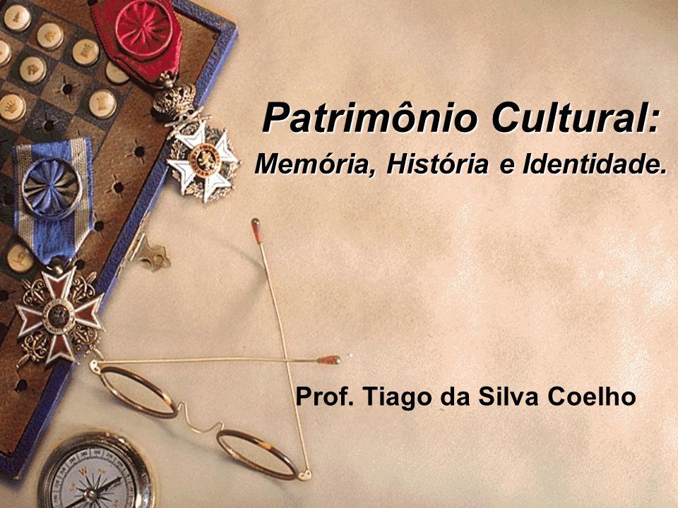 Patrimônio Cultural: Memória, História e Identidade. Prof. Tiago da Silva Coelho