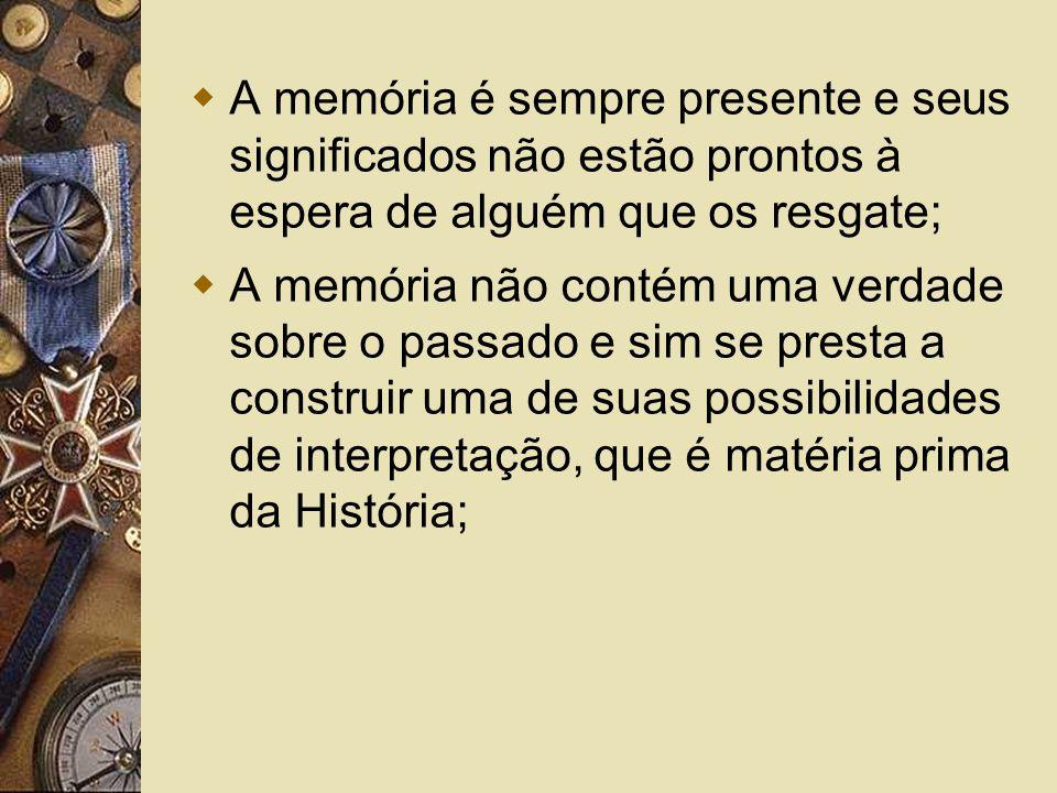 A memória é sempre presente e seus significados não estão prontos à espera de alguém que os resgate; A memória não contém uma verdade sobre o passado e sim se presta a construir uma de suas possibilidades de interpretação, que é matéria prima da História;