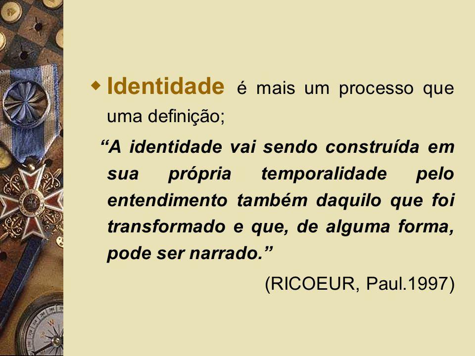 Identidade é mais um processo que uma definição; A identidade vai sendo construída em sua própria temporalidade pelo entendimento também daquilo que f
