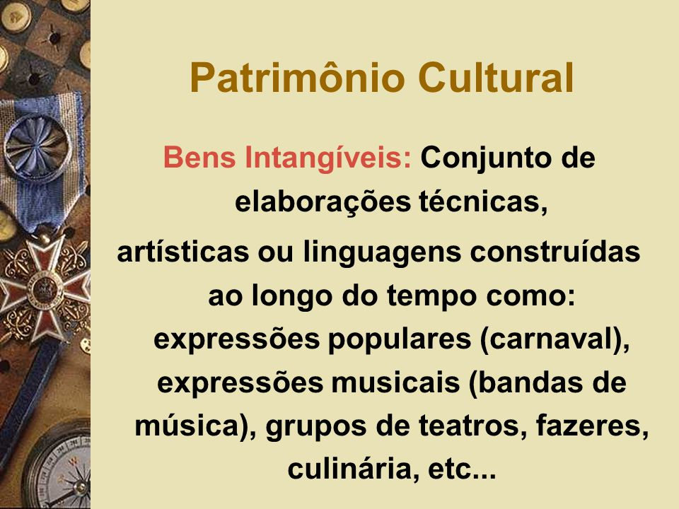 Bens Intangíveis: Conjunto de elaborações técnicas, artísticas ou linguagens construídas ao longo do tempo como: expressões populares (carnaval), expressões musicais (bandas de música), grupos de teatros, fazeres, culinária, etc...