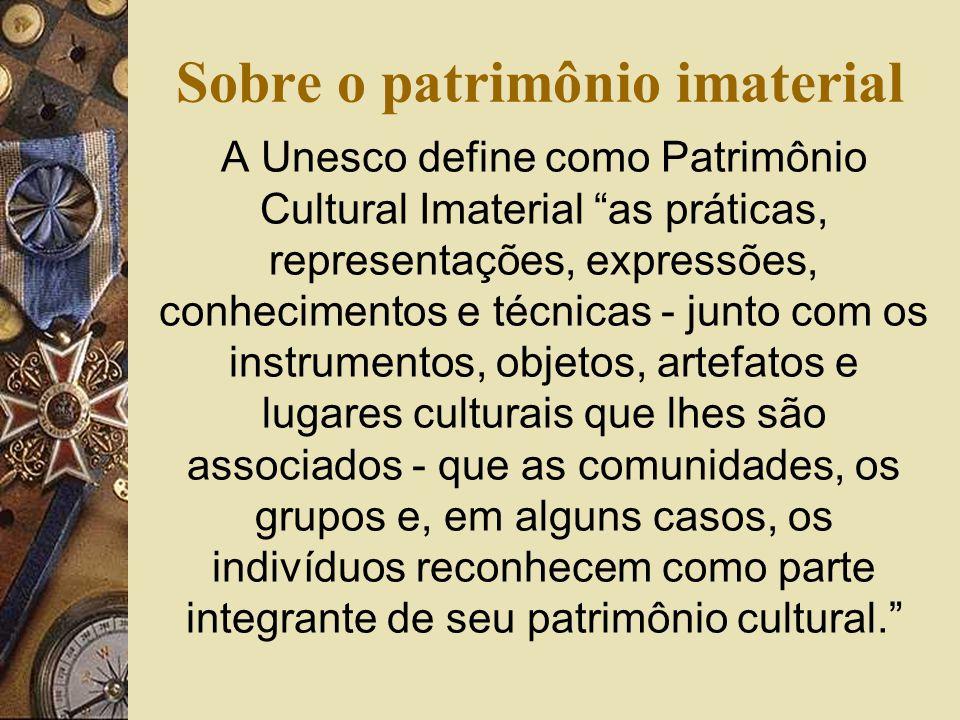 Sobre o patrimônio imaterial A Unesco define como Patrimônio Cultural Imaterial as práticas, representações, expressões, conhecimentos e técnicas - junto com os instrumentos, objetos, artefatos e lugares culturais que lhes são associados - que as comunidades, os grupos e, em alguns casos, os indivíduos reconhecem como parte integrante de seu patrimônio cultural.