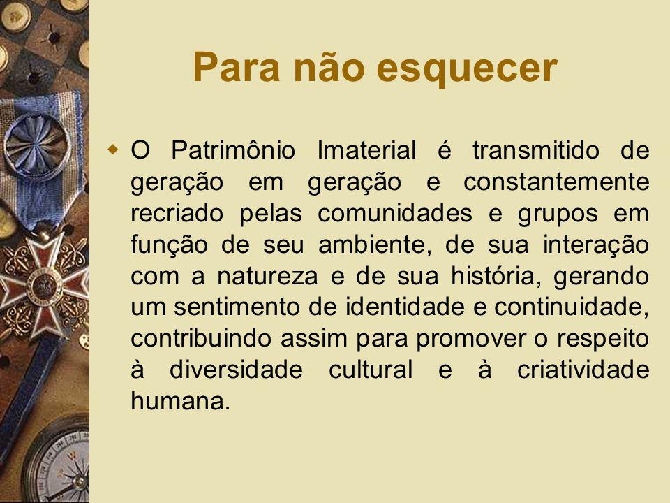 Para não esquecer O Patrimônio Imaterial é transmitido de geração em geração e constantemente recriado pelas comunidades e grupos em função de seu amb