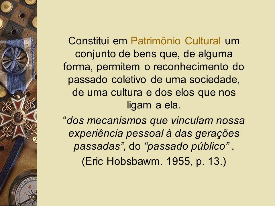 Constitui em Patrimônio Cultural um conjunto de bens que, de alguma forma, permitem o reconhecimento do passado coletivo de uma sociedade, de uma cult