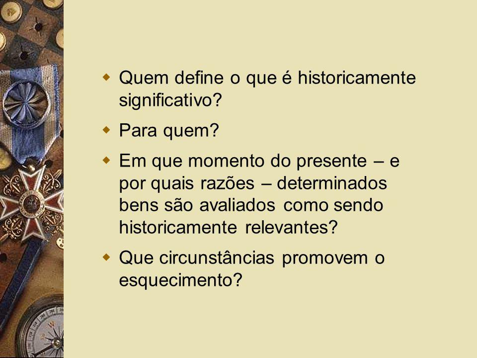 Quem define o que é historicamente significativo? Para quem? Em que momento do presente – e por quais razões – determinados bens são avaliados como se