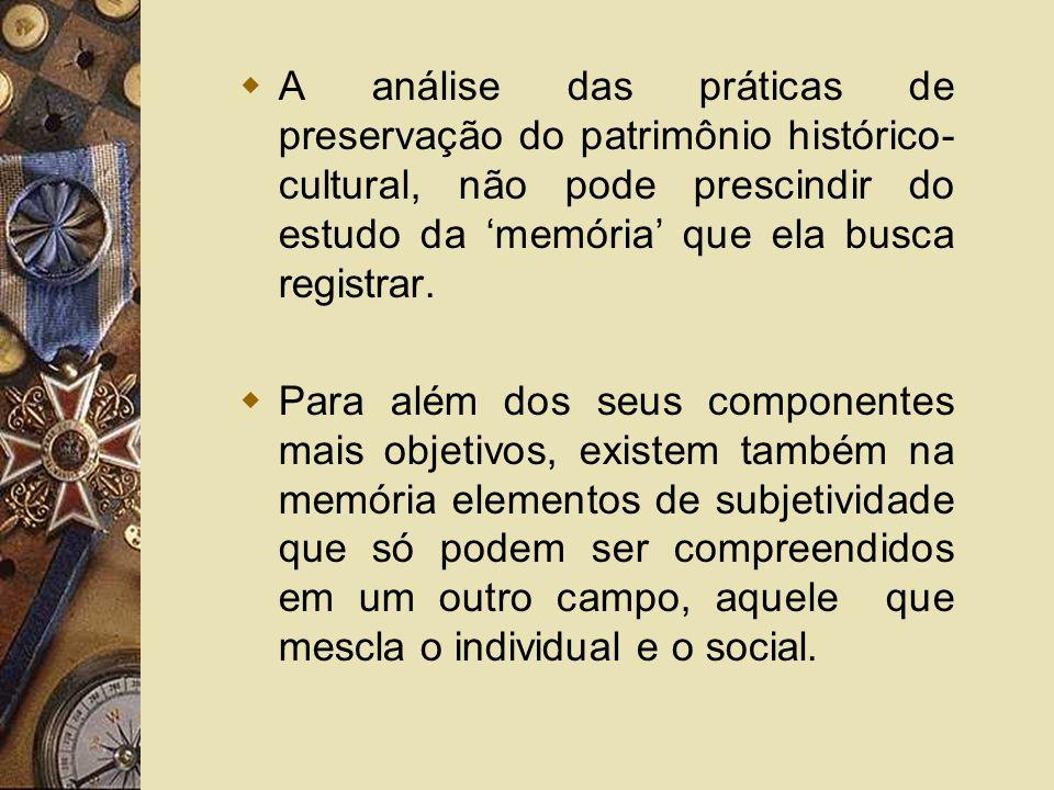A análise das práticas de preservação do patrimônio histórico- cultural, não pode prescindir do estudo da memória que ela busca registrar. Para além d